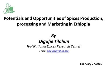Potentials and Opportunities of Spices Production, processing and Marketing in Ethiopia   By Digafie Tilahun Tepi National Spices Research Center E-mail: