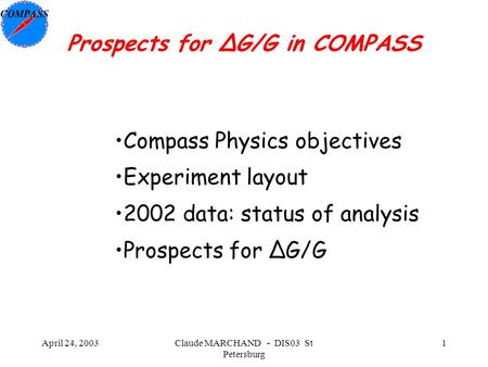 April 24, 2003Claude MARCHAND - DIS03 St Petersburg 1 Prospects for ΔG/G in COMPASS Compass Physics objectives Experiment layout 2002 data: status of analysis.