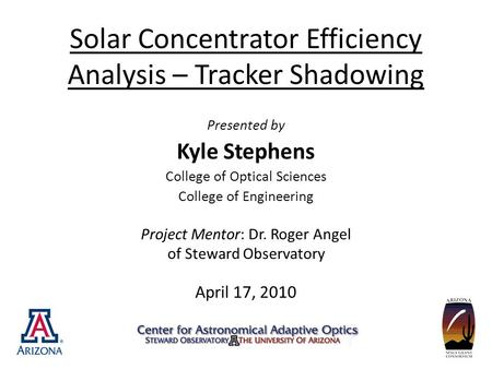 Solar Concentrator Efficiency Analysis – Tracker Shadowing Presented by Kyle Stephens College of Optical Sciences College of Engineering Project Mentor: