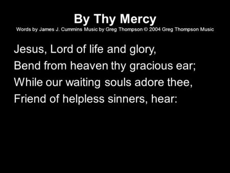 By Thy Mercy Words by James J. Cummins Music by Greg Thompson © 2004 Greg Thompson Music Jesus, Lord of life and glory, Bend from heaven thy gracious ear;
