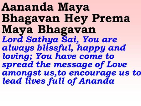 Aananda Maya Bhagavan Hey Prema Maya Bhagavan Lord Sathya Sai, You are always blissful, happy and loving; You have come to spread the message of Love amongst.