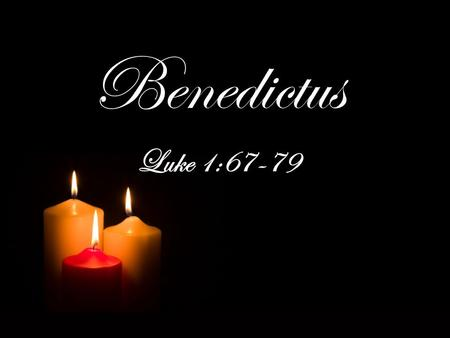 Benedictus Luke 1:67-79. Luke 1:57–66 Now the time came for Elizabeth to give birth, and she bore a son. And her neighbors and relatives heard that the.