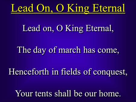 Lead On, O King Eternal Lead on, O King Eternal, The day of march has come, Henceforth in fields of conquest, Your tents shall be our home. Lead on, O.