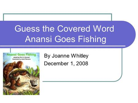 Guess the Covered Word Anansi Goes Fishing By Joanne Whitley December 1, 2008.