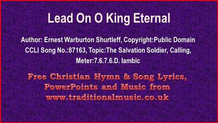 Lead On O King Eternal Author: Ernest Warburton Shurtleff, Copyright:Public Domain CCLI Song No.:87163, Topic:The Salvation Soldier, Calling, Meter:7.6.7.6.D.
