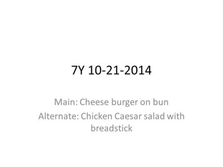 7Y 10-21-2014 Main: Cheese burger on bun Alternate: Chicken Caesar salad with breadstick.