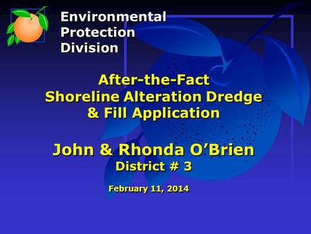 After-the-Fact Shoreline Alteration Dredge & Fill Application John & Rhonda O'Brien District # 3 February 11, 2014 Environmental Protection Division Environmental.