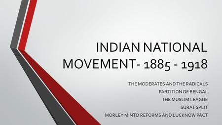 INDIAN NATIONAL MOVEMENT- 1885 - 1918 THE MODERATES AND THE RADICALS PARTITION OF BENGAL THE MUSLIM LEAGUE SURAT SPLIT MORLEY MINTO REFORMS AND LUCKNOW.