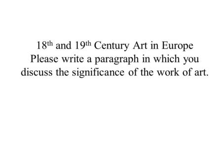 18 th and 19 th Century Art in Europe Please write a paragraph in which you discuss the significance of the work of art.
