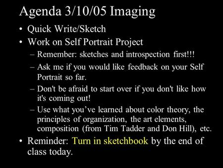 Agenda 3/10/05 Imaging Quick Write/Sketch Work on Self Portrait Project –Remember: sketches and introspection first!!! –Ask me if you would like feedback.
