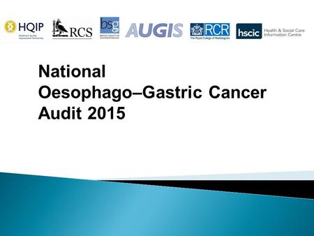 National Oesophago–Gastric Cancer Audit 2015.  This slide set is designed to ◦Summarise the main audit findings for presentation at local MDT meetings.