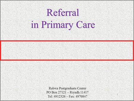1 Referral in Primary Care Rabwa Postgraduate Center PO Box 27121 – Riyadh 11417 Tel: 4912326 – Fax: 4970847.
