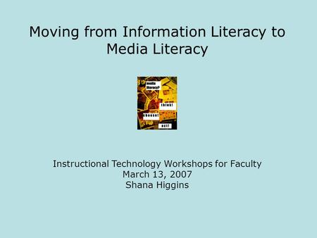 Moving from Information Literacy to Media Literacy Instructional Technology Workshops for Faculty March 13, 2007 Shana Higgins.