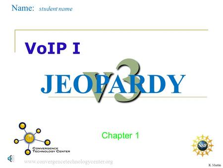 www.convergencetechnologycenter.org DUE 402356 VoIP I Chapter 1 v3 JEOPARDY Name: student name K. Martin.