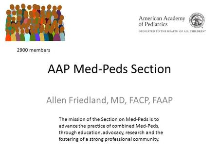 AAP Med-Peds Section Allen Friedland, MD, FACP, FAAP The mission of the Section on Med-Peds is to advance the practice of combined Med-Peds, through education,