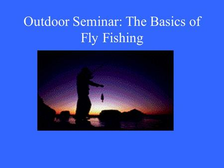 Outdoor Seminar: The Basics of Fly Fishing. Equipment Rod Reel Assorted Flies Belly boat Fishing vest Waders Boots.