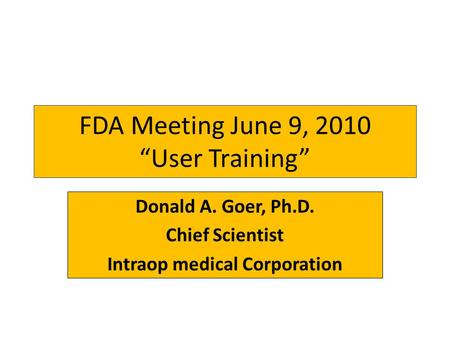 "FDA Meeting June 9, 2010 ""User Training"" Donald A. Goer, Ph.D. Chief Scientist Intraop medical Corporation."