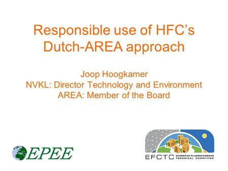 Responsible use of HFC's Dutch-AREA approach Joop Hoogkamer NVKL: Director Technology and Environment AREA: Member of the Board.