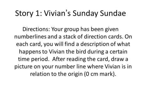 Story 1: Vivian's Sunday Sundae Directions: Your group has been given numberlines and a stack of direction cards. On each card, you will find a description.