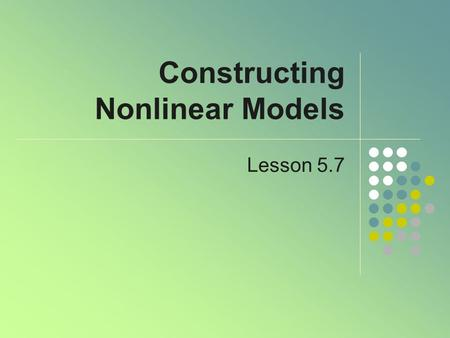 Constructing Nonlinear Models Lesson 5.7. Modeling Data When data are recorded from observing an experiment or phenomenon May increase/decrease at a constant.