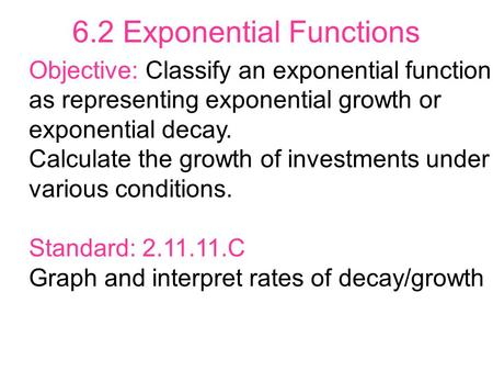 6.2 Exponential Functions Objective: Classify an exponential function as representing exponential growth or exponential decay. Calculate the growth of.