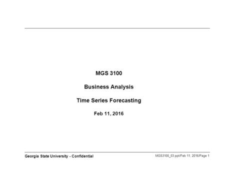 MGS3100_03.ppt/Feb 11, 2016/Page 1 Georgia State University - Confidential MGS 3100 Business Analysis Time Series Forecasting Feb 11, 2016.