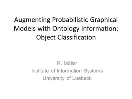 Augmenting Probabilistic Graphical Models with Ontology Information: Object Classification R. Möller Institute of Information Systems University of Luebeck.