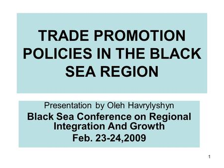 1 TRADE PROMOTION POLICIES IN THE BLACK SEA REGION Presentation by Oleh Havrylyshyn Black Sea Conference on Regional Integration And Growth Feb. 23-24,2009.