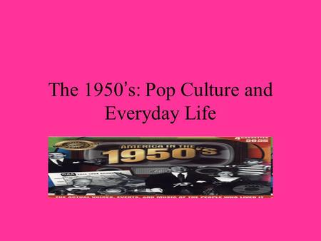 The 1950 ' s: Pop Culture and Everyday Life. Life in 1950's America The 1950's brought about a decade of phenomenal prosperity. John Kenneth Galbraith.