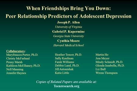 When Friendships Bring You Down: Peer Relationship Predictors of Adolescent Depression Joseph P. Allen University of Virginia Gabriel P. Kuperminc Georgia.