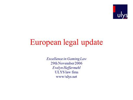 European legal update Excellence in Gaming Law 29th November 2006 Evelyn Heffermehl ULYS law firm www/ulys.net.