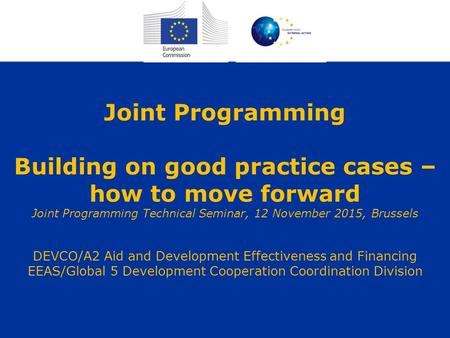 Joint Programming Building on good practice cases – how to move forward Joint Programming Technical Seminar, 12 November 2015, Brussels DEVCO/A2 Aid and.