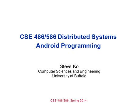 CSE 486/586, Spring 2014 CSE 486/586 Distributed Systems Android Programming Steve Ko Computer Sciences and Engineering University at Buffalo.