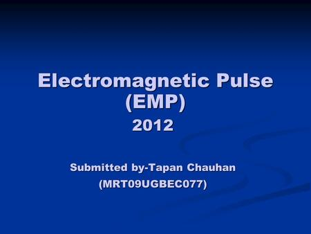 Electromagnetic Pulse (EMP) 2012 Submitted by-Tapan Chauhan (MRT09UGBEC077)