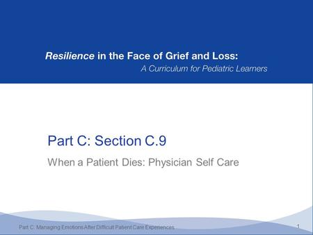 Part C: Section C.9 1 Part C: Managing Emotions After Difficult Patient Care Experiences When a Patient Dies: Physician Self Care.