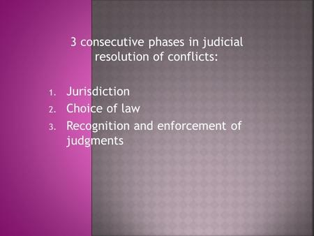 3 consecutive phases in judicial resolution of conflicts: 1. Jurisdiction 2. Choice of law 3. Recognition and enforcement of judgments.
