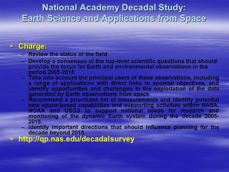 National Academy Decadal Study: Earth Science and Applications from Space  Charge: –Review the status of the field –Develop a consensus of the top-level.