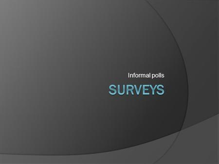 Informal polls. In general  Informal surveys can be used to gain a general sense of what a group of people think about an issue.  Not rigidly, statistically.