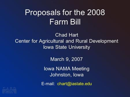 Proposals for the 2008 Farm Bill Chad Hart Center for Agricultural and Rural Development Iowa State University March 9, 2007 Iowa NAMA Meeting Johnston,