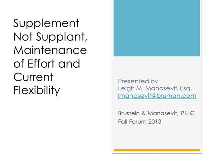 Presented by Leigh M. Manasevit, Esq.  Brustein & Manasevit, PLLC Fall Forum 2013 Supplement Not Supplant, Maintenance.