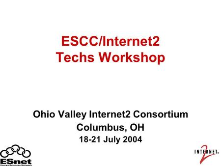 ESCC/Internet2 Techs Workshop Ohio Valley Internet2 Consortium Columbus, OH 18-21 July 2004.