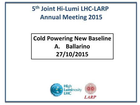 5 th Joint Hi-Lumi LHC-LARP Annual Meeting 2015 Cold Powering New Baseline A.Ballarino 27/10/2015.