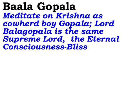 Baala Gopala Meditate on Krishna as cowherd boy Gopala; Lord Balagopala is the same Supreme Lord, the Eternal Consciousness-Bliss.
