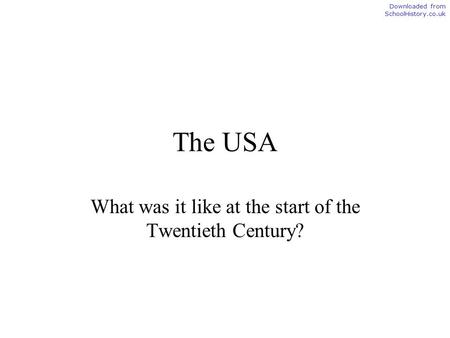 The USA What was it like at the start of the Twentieth Century? Downloaded from SchoolHistory.co.uk.