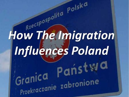How The Imigration Influences Poland. Demographics situation after World War II In general, immigration influences a country like Poland because Poland.