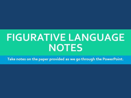 FIGURATIVE LANGUAGE NOTES Take notes on the paper provided as we go through the PowerPoint.