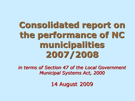 Consolidated report on the performance of NC municipalities 2007/2008 in terms of Section 47 of the Local Government Municipal Systems Act, 2000 14 August.
