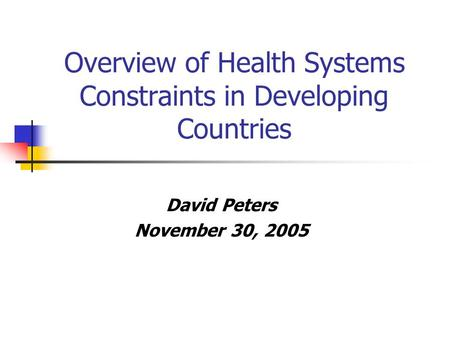 Overview of Health Systems Constraints in Developing Countries David Peters November 30, 2005.