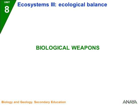 UNIT 8 Ecosystems III: ecological balance Biology and Geology. Secondary Education BIOLOGICAL WEAPONS.