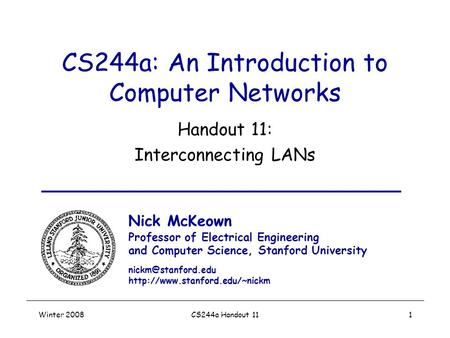 Winter 2008CS244a Handout 111 CS244a: An Introduction to Computer Networks Handout 11: Interconnecting LANs Nick McKeown Professor of Electrical Engineering.